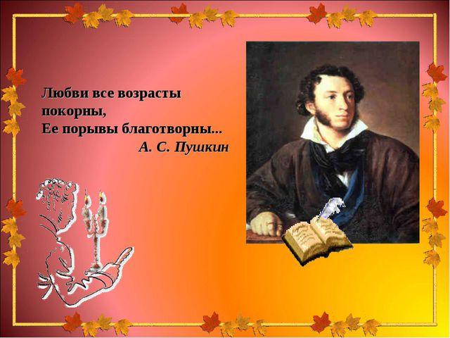 Любви все возрасты покорны, Ее порывы благотворны... А. С. Пушкин