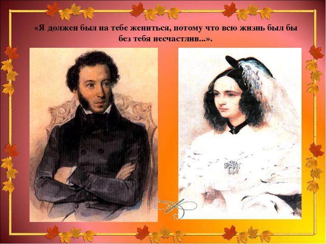 «Я должен был на тебе жениться, потому что всю жизнь был бы без тебя несчастл...