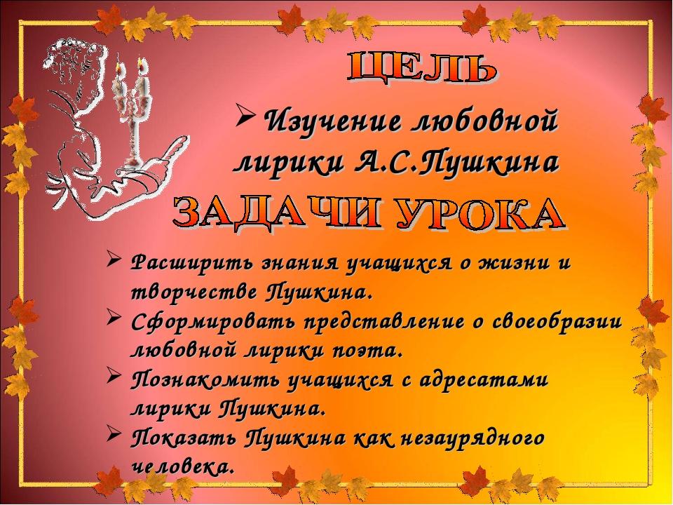 Расширить знания учащихся о жизни и творчестве Пушкина. Сформировать представ...