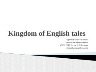 Kingdom of English tales Юрьева Елена Васильевна Учитель английского языка МК