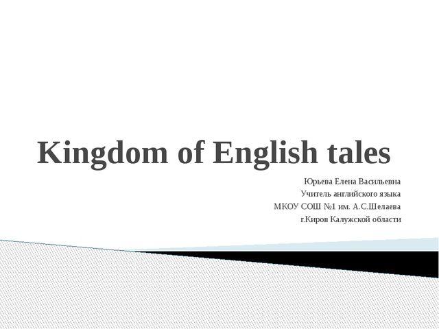 Kingdom of English tales Юрьева Елена Васильевна Учитель английского языка МК...
