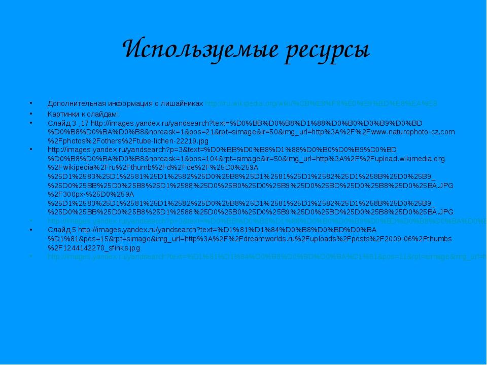 Используемые ресурсы Дополнительная информация о лишайниках http://ru.wikiped...