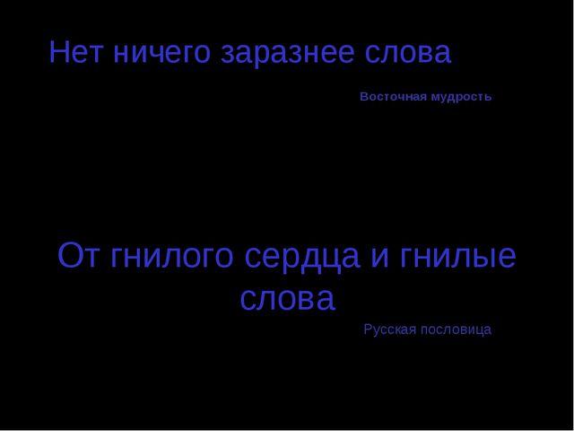 Нет ничего заразнее слова Восточная мудрость От гнилого сердца и гнилые слова...