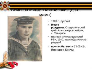 Семенов Михаил Михайлович (брат мамы) 1920 г., русский Место рождения:Ставро