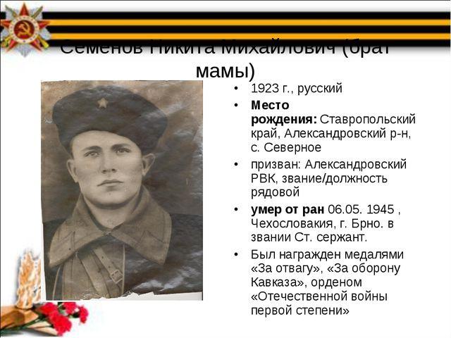 Семенов Никита Михайлович (брат мамы) 1923 г., русский Место рождения:Ставро...