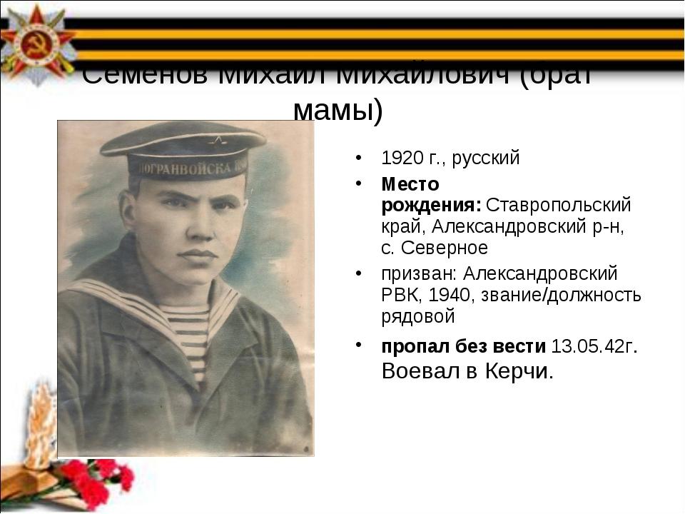 Семенов Михаил Михайлович (брат мамы) 1920 г., русский Место рождения:Ставро...