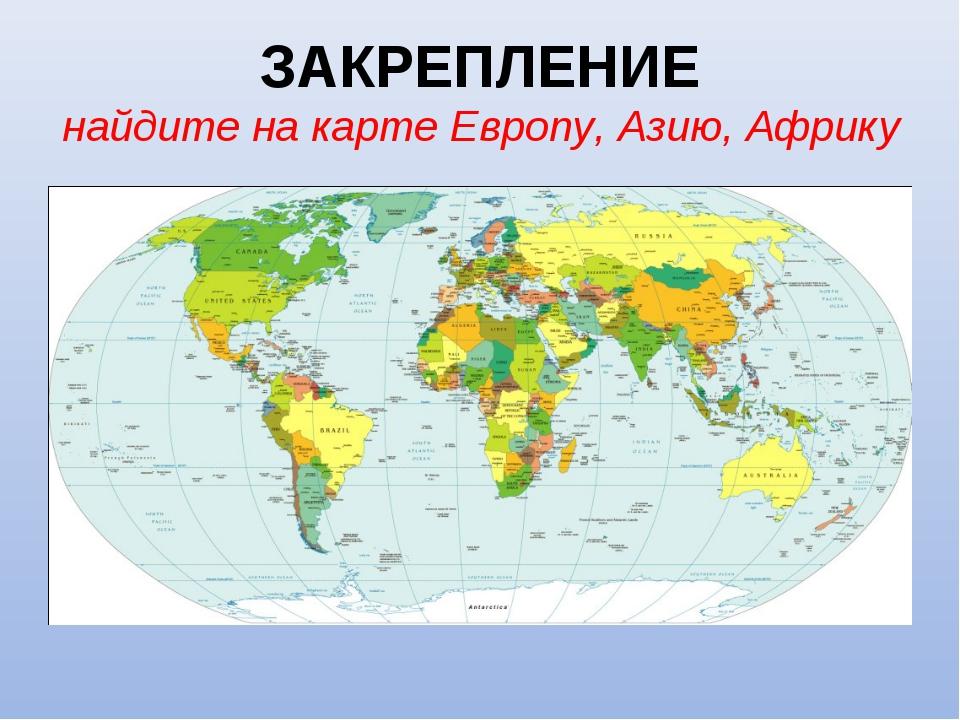 ЗАКРЕПЛЕНИЕ найдите на карте Европу, Азию, Африку