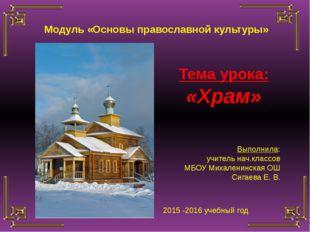 Тема урока: «Храм» Выполнила: учитель нач.классов МБОУ Михаленинская ОШ Сигае