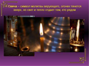 Свеча – символ молитвы верующего, огонек тянется вверх, но свет и тепло отдае