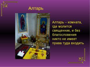 Алтарь – комната, где молится священник, и без благословения никто не имеет п