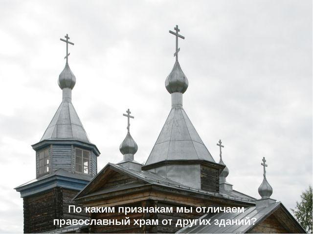 По каким признакам мы отличаем православный храм от других зданий?