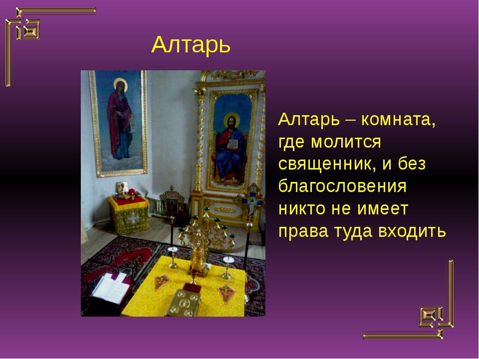 Алтарь – комната, где молится священник, и без благословения никто не имеет п...