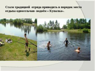 Стало традицией отряда приводить в порядок место отдыха односельчан- водоём «