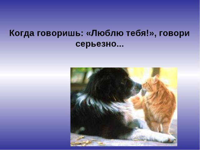 Когда говоришь: «Люблю тебя!», говори серьезно...
