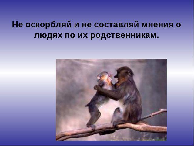 Не оскорбляй и не составляй мнения о людях по их родственникам.