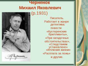 Черненок Михаил Яковлевич (р.1931) Писатель. Работает в жанре детектива: по