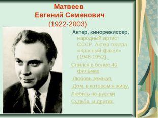 Матвеев Евгений Семенович (1922-2003) Актер, кинорежиссер, народный артист