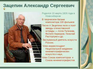 Зацепин Александр Сергеевич Родился 10 марта 1926 года в Новосибирске В творч