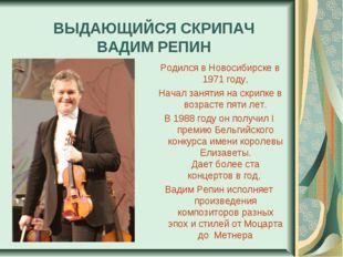 ВЫДАЮЩИЙСЯ СКРИПАЧ ВАДИМ РЕПИН Родился в Новосибирске в 1971 году, Начал зан