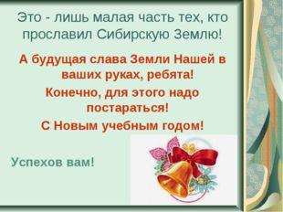 Это - лишь малая часть тех, кто прославил Сибирскую Землю! А будущая слава Зе