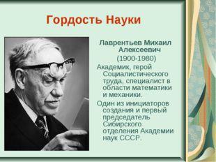 Гордость Науки Лаврентьев Михаил Алексеевич (1900-1980) Академик, герой Соци