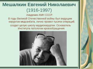 Мешалкин Евгений Николаевич (1916-1997) Академик АМН СССР. В годы Великой От