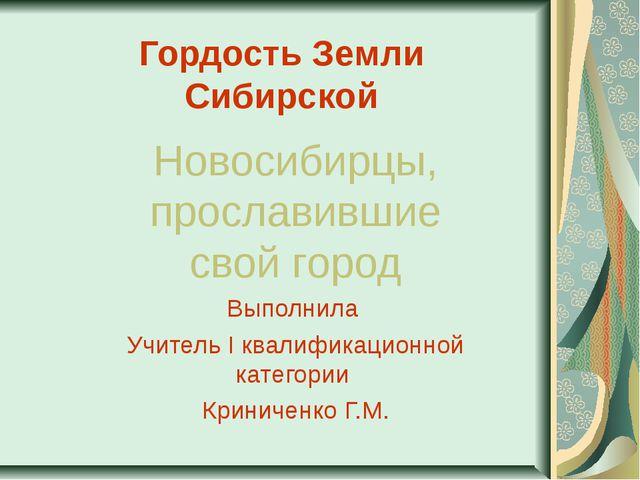 Гордость Земли Сибирской Новосибирцы, прославившие свой город Выполнила Учите...