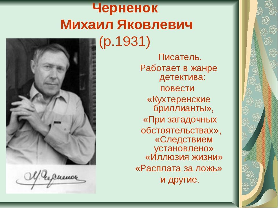 Черненок Михаил Яковлевич (р.1931) Писатель. Работает в жанре детектива: по...