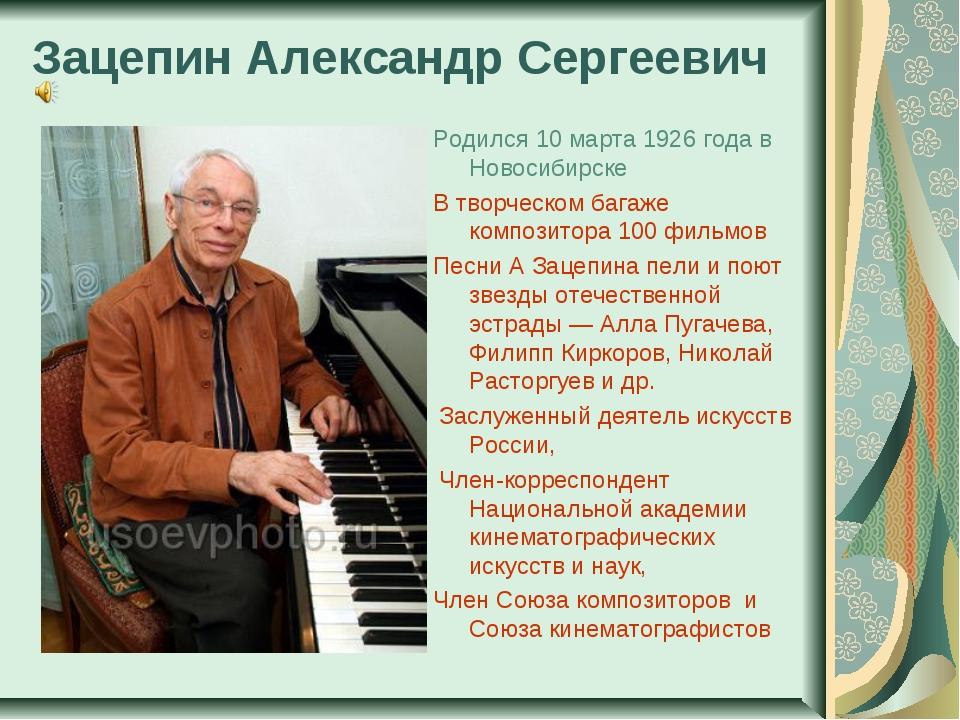 Зацепин Александр Сергеевич Родился 10 марта 1926 года в Новосибирске В творч...