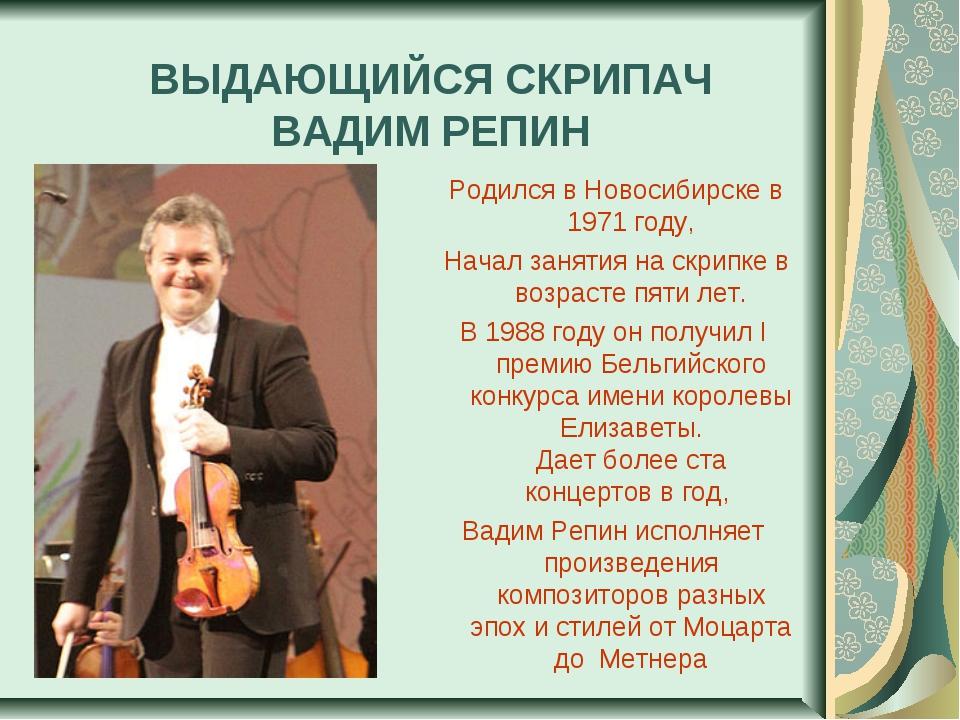 ВЫДАЮЩИЙСЯ СКРИПАЧ ВАДИМ РЕПИН Родился в Новосибирске в 1971 году, Начал зан...