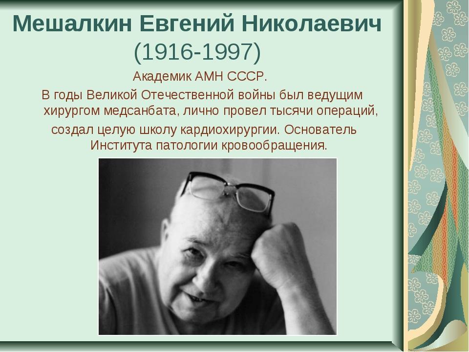 Мешалкин Евгений Николаевич (1916-1997) Академик АМН СССР. В годы Великой От...