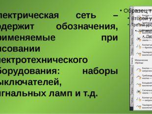 Электрическая сеть – содержит обозначения, применяемые при рисовании электрот