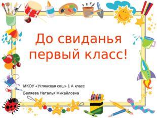 До свиданья первый класс! МКОУ «Углянская сош» 1 А класс Беляева Наталья Миха