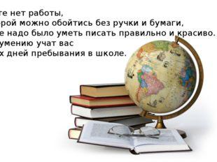 – На свете нет работы, при которой можно обойтись без ручки и бумаги, чтобы н