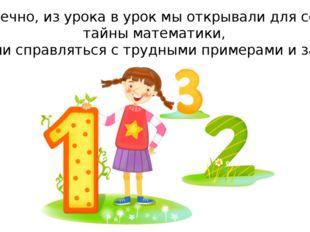 – Конечно, из урока в урок мы открывали для себя и тайны математики, пробовал