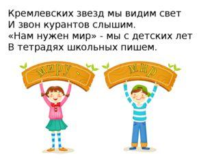 Кремлевских звезд мы видим свет И звон курантов слышим. «Нам нужен мир» - мы
