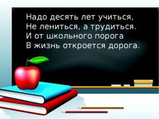 Надо десять лет учиться, Не лениться, а трудиться. И от школьного порога В жи