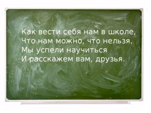 Как вести себя нам в школе, Что нам можно, что нельзя, Мы успели научиться И
