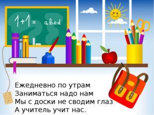 Ежедневно по утрам Заниматься надо нам Мы с доски не сводим глаз А учитель уч