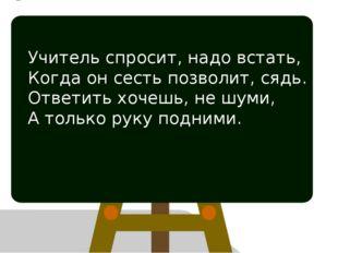 Учитель спросит, надо встать, Когда он сесть позволит, сядь. Ответить хочешь,