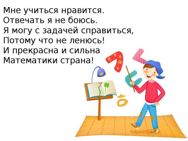 Мне учиться нравится. Отвечать я не боюсь. Я могу с задачей справиться, Потом...