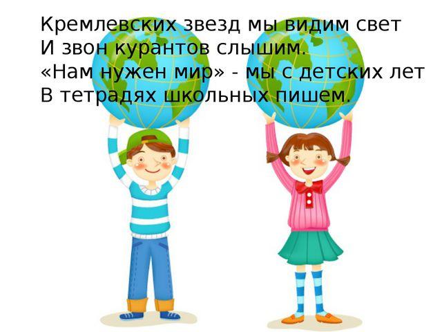 Кремлевских звезд мы видим свет И звон курантов слышим. «Нам нужен мир» - мы...