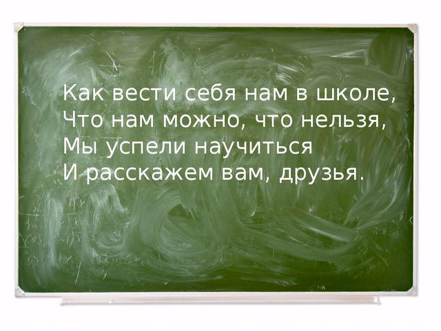Как вести себя нам в школе, Что нам можно, что нельзя, Мы успели научиться И...