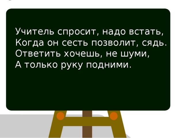 Учитель спросит, надо встать, Когда он сесть позволит, сядь. Ответить хочешь,...