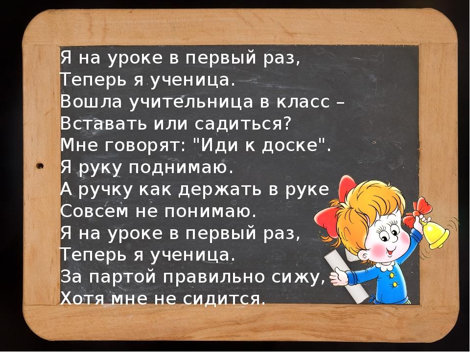 Я на уроке в первый раз, Теперь я ученица. Вошла учительница в класс– Встава...