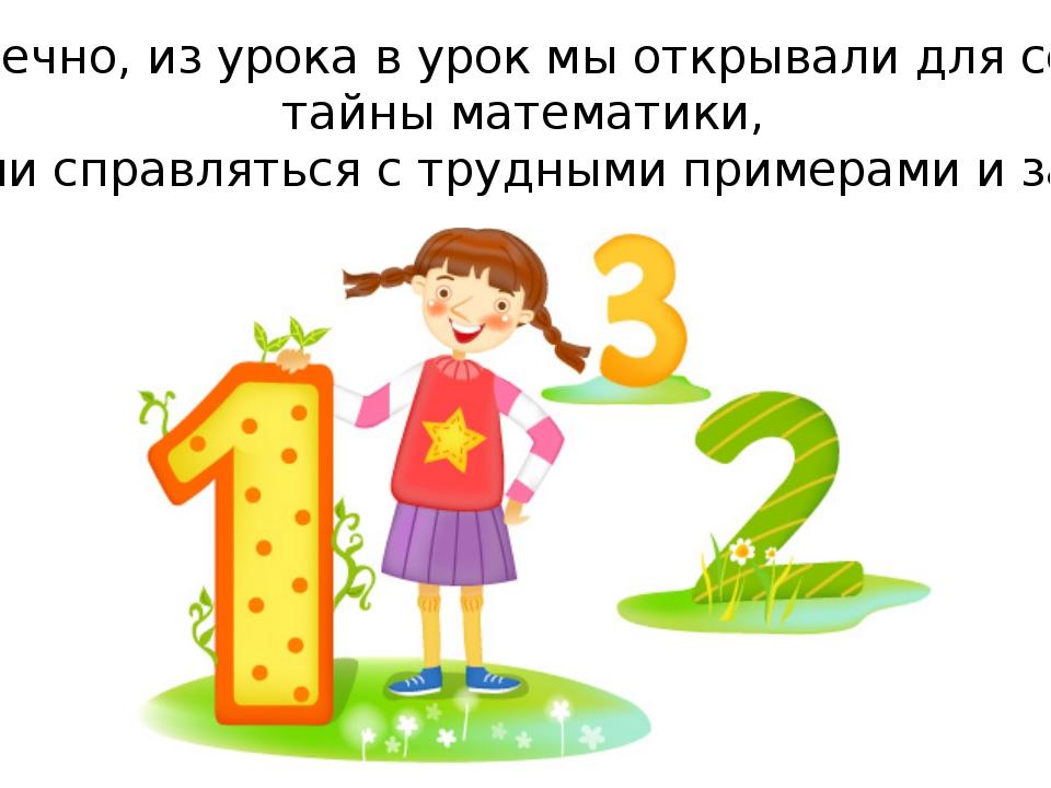 – Конечно, из урока в урок мы открывали для себя и тайны математики, пробовал...