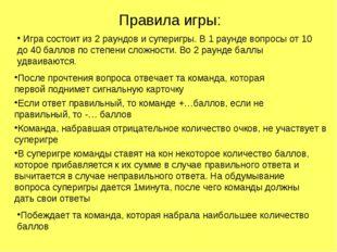 Правила игры: Игра состоит из 2 раундов и суперигры. В 1 раунде вопросы от 10