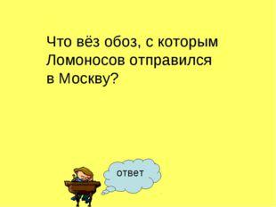 ответ Что вёз обоз, с которым Ломоносов отправился в Москву?