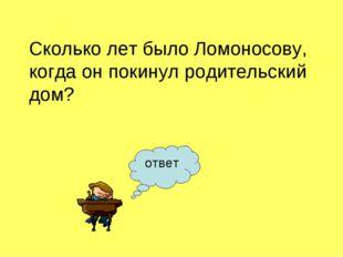 Сколько лет было Ломоносову, когда он покинул родительский дом? ответ