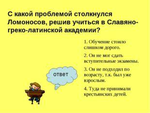 ответ С какой проблемой столкнулся Ломоносов, решив учиться в Славяно-греко-л
